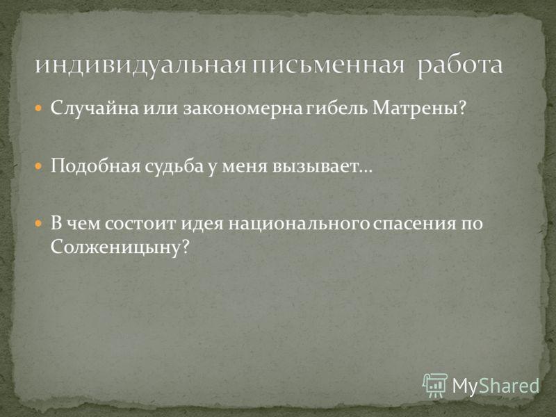 Случайна или закономерна гибель Матрены? Подобная судьба у меня вызывает… В чем состоит идея национального спасения по Солженицыну?