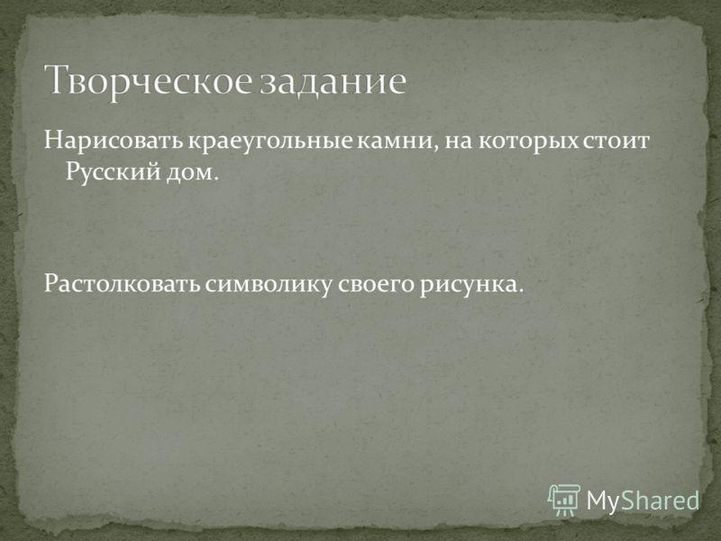 Нарисовать краеугольные камни, на которых стоит Русский дом. Растолковать символику своего рисунка.