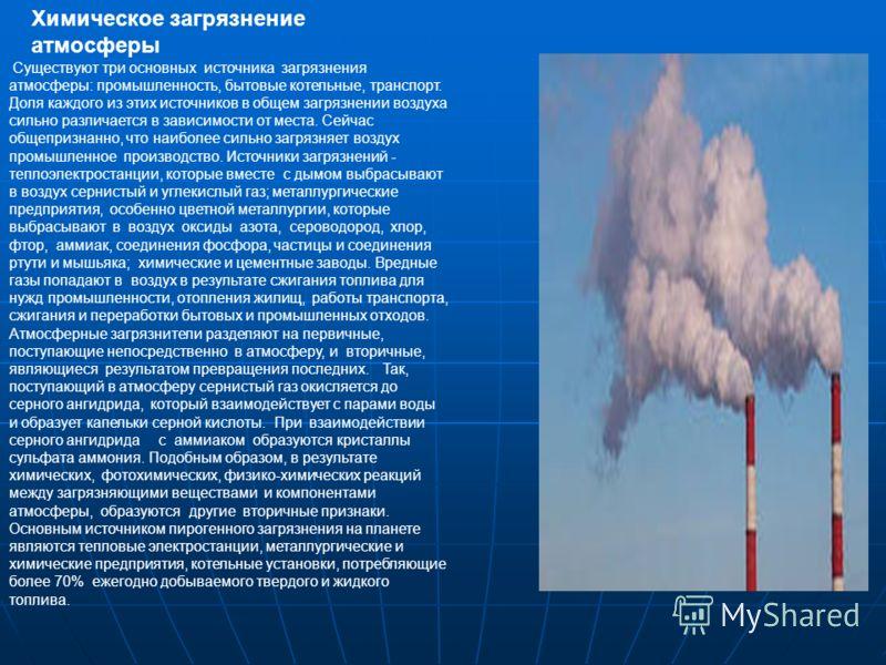 Существуют три основных источника загрязнения атмосферы: промышленность, бытовые котельные, транспорт. Доля каждого из этих источников в общем загрязнении воздуха сильно различается в зависимости от места. Сейчас общепризнанно, что наиболее сильно за