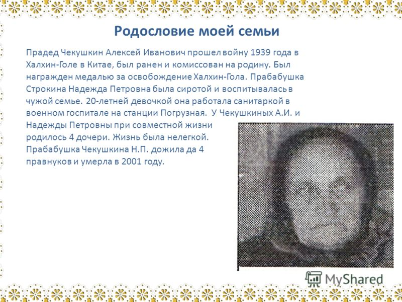 Родословие моей семьи Прадед Чекушкин Алексей Иванович прошел войну 1939 года в Халхин-Голе в Китае, был ранен и комиссован на родину. Был награжден медалью за освобождение Халхин-Гола. Прабабушка Строкина Надежда Петровна была сиротой и воспитывалас