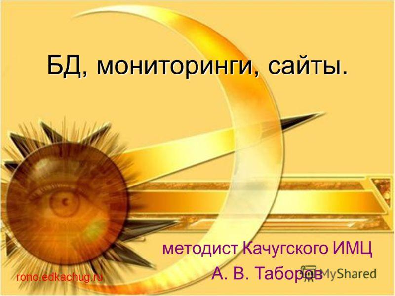 БД, мониторинги, сайты. методист Качугского ИМЦ А. В. Таборов rono.edkachug.ru