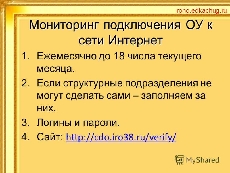 Мониторинг подключения ОУ к сети Интернет 1.Ежемесячно до 18 числа текущего месяца. 2.Если структурные подразделения не могут сделать сами – заполняем за них. 3.Логины и пароли. 4.Сайт: http://cdo.iro38.ru/verify/ http://cdo.iro38.ru/verify/ rono.edk