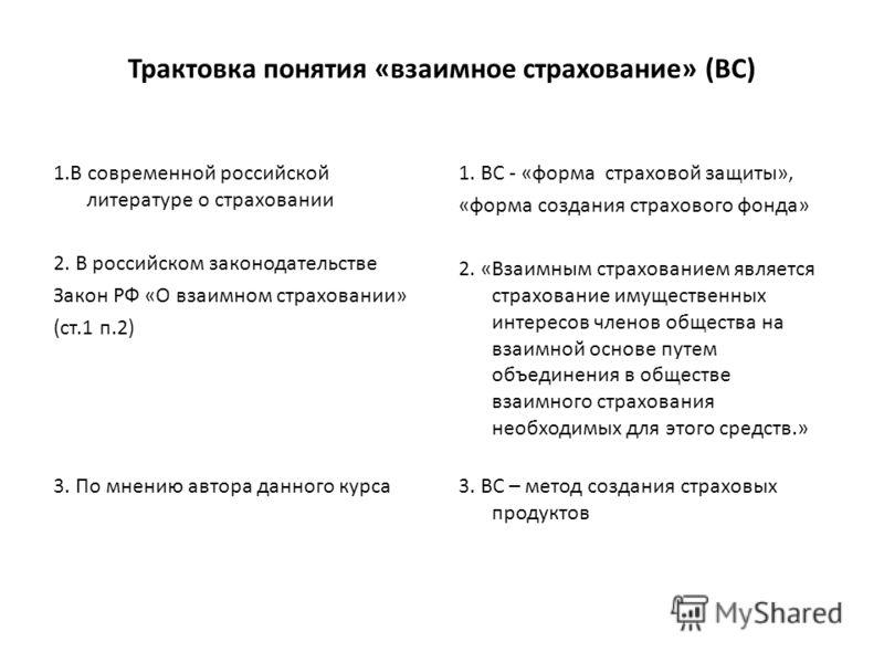 Трактовка понятия «взаимное страхование» (ВС) 1.В современной российской литературе о страховании 2. В российском законодательстве Закон РФ «О взаимном страховании» (ст.1 п.2) 3. По мнению автора данного курса 1. ВС - «форма страховой защиты», «форма