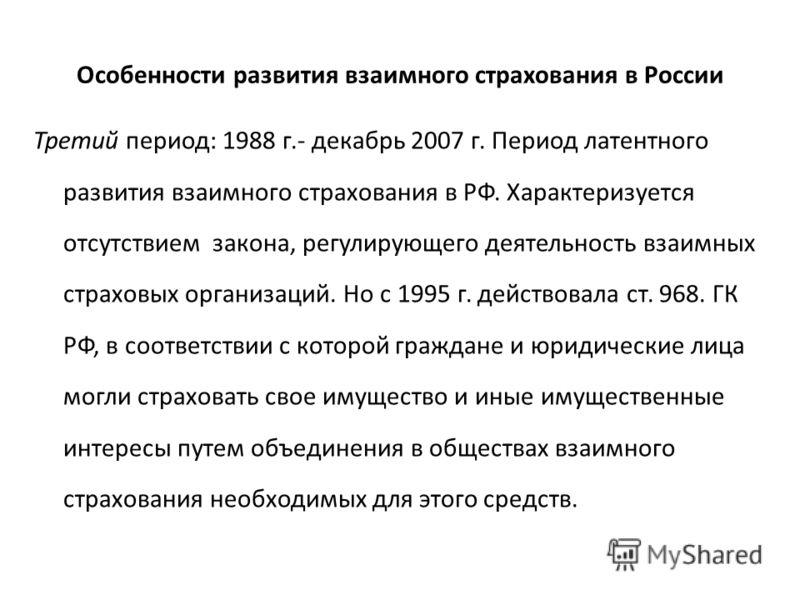 Особенности развития взаимного страхования в России Третий период: 1988 г.- декабрь 2007 г. Период латентного развития взаимного страхования в РФ. Характеризуется отсутствием закона, регулирующего деятельность взаимных страховых организаций. Но с 199