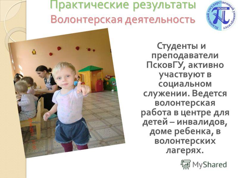 Практические результаты Волонтерская деятельность Студенты и преподаватели ПсковГУ, активно участвуют в социальном служении. Ведется волонтерская работа в центре для детей – инвалидов, доме ребенка, в волонтерских лагерях.