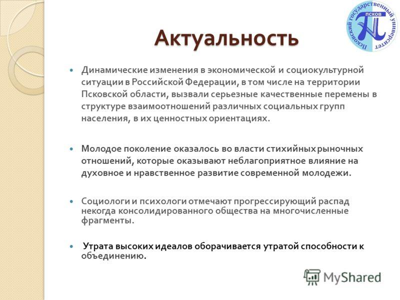Актуальность Динамические изменения в экономической и социокультурной ситуации в Российской Федерации, в том числе на территории Псковской области, вызвали серьезные качественные перемены в структуре взаимоотношений различных социальных групп населен
