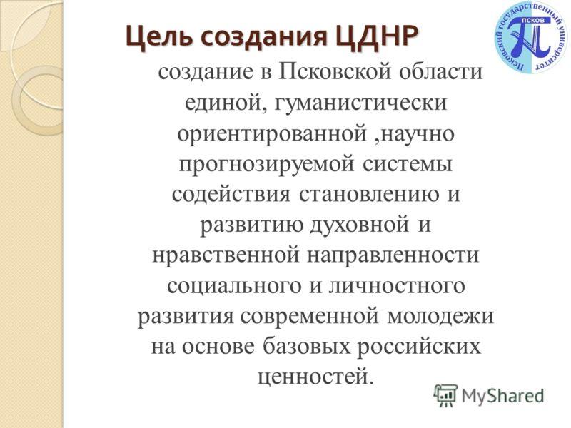 Цель создания ЦДНР Цель создания ЦДНР создание в Псковской области единой, гуманистически ориентированной,научно прогнозируемой системы содействия становлению и развитию духовной и нравственной направленности социального и личностного развития соврем