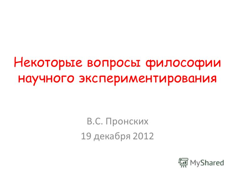 Некоторые вопросы философии научного экспериментирования В.С. Пронских 19 декабря 2012