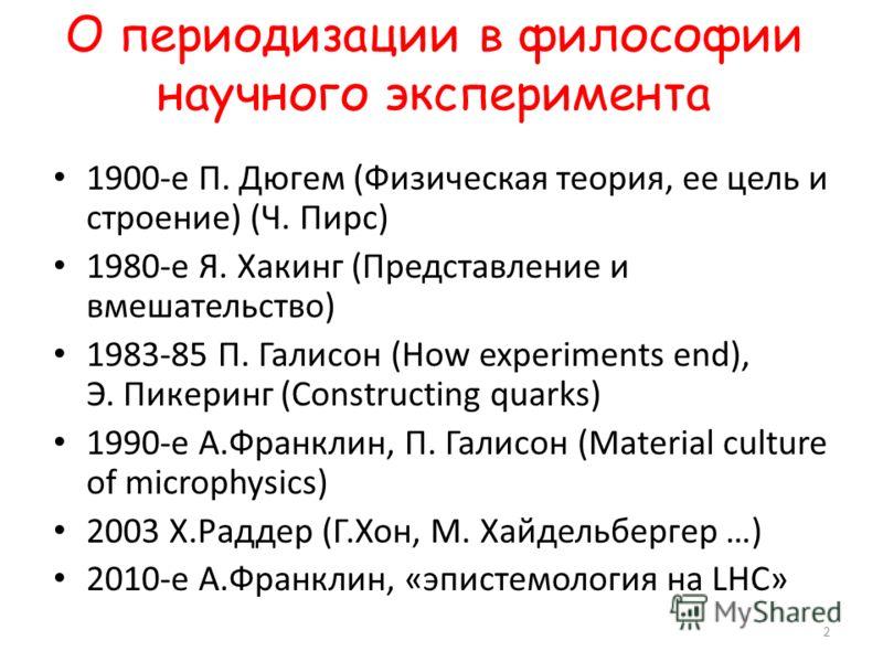 О периодизации в философии научного эксперимента 1900-е П. Дюгем (Физическая теория, ее цель и строение) (Ч. Пирс) 1980-е Я. Хакинг (Представление и вмешательство) 1983-85 П. Галисон (How experiments end), Э. Пикеринг (Constructing quarks) 1990-е А.Ф
