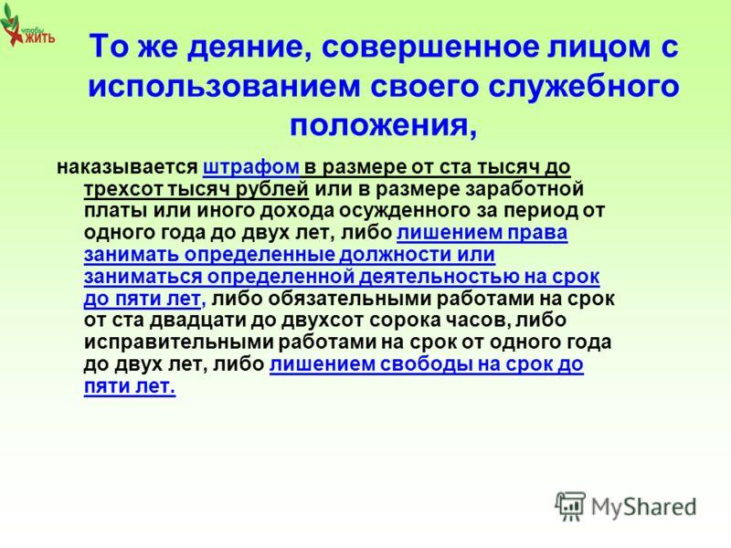 То же деяние, совершенное лицом с использованием своего служебного положения, наказывается штрафом в размере от ста тысяч до трехсот тысяч рублей или в размере заработной платы или иного дохода осужденного за период от одного года до двух лет, либо л
