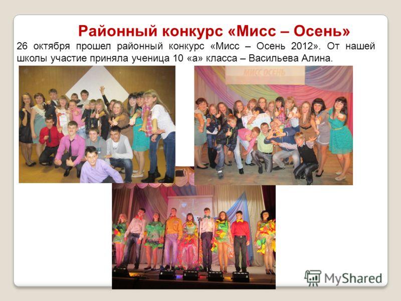 Районный конкурс «Мисс – Осень» 26 октября прошел районный конкурс «Мисс – Осень 2012». От нашей школы участие приняла ученица 10 «а» класса – Васильева Алина.