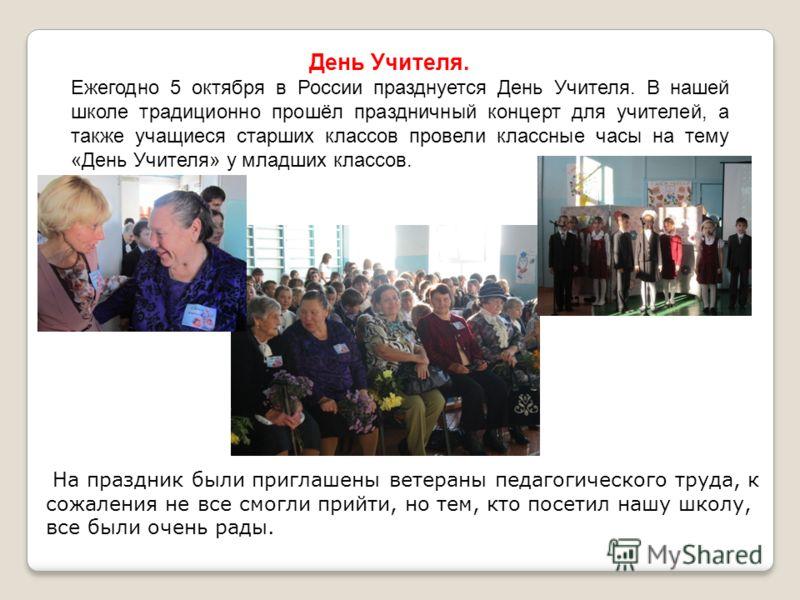 День Учителя. Ежегодно 5 октября в России празднуется День Учителя. В нашей школе традиционно прошёл праздничный концерт для учителей, а также учащиеся старших классов провели классные часы на тему «День Учителя» у младших классов. На праздник были п