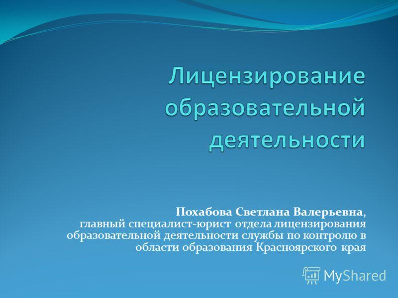 Похабова Светлана Валерьевна, главный специалист-юрист отдела лицензирования образовательной деятельности службы по контролю в области образования Красноярского края