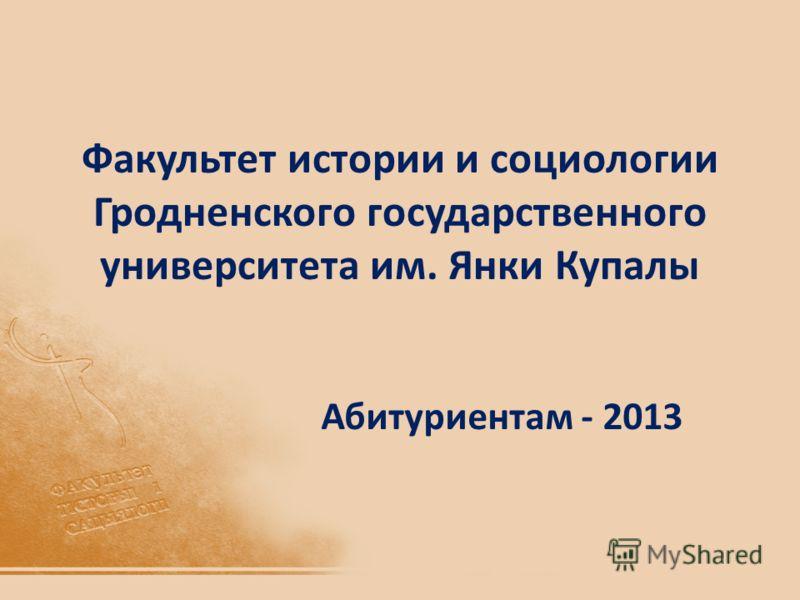 Факультет истории и социологии Гродненского государственного университета им. Янки Купалы Абитуриентам - 2013