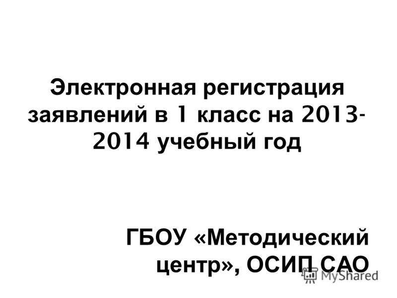 Электронная регистрация заявлений в 1 класс на 2013- 2014 учебный год ГБОУ « Методический центр », ОСИП САО