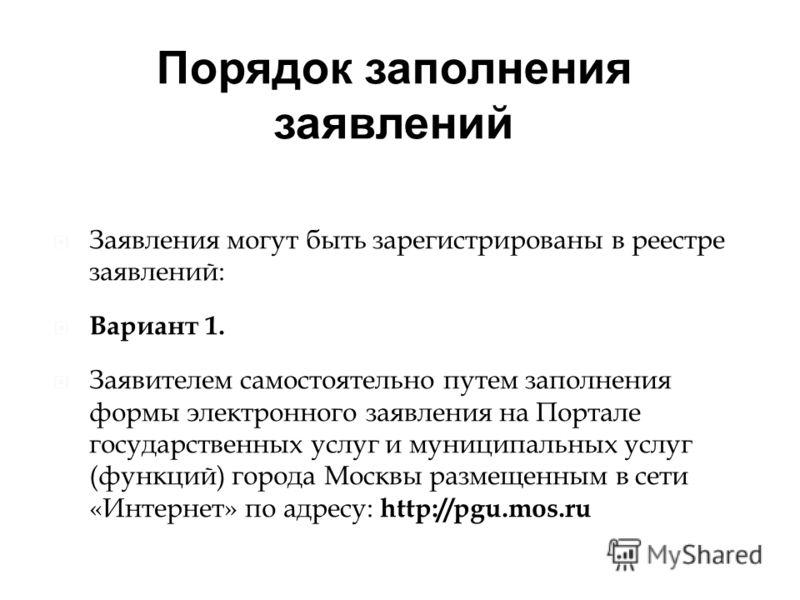 Порядок заполнения заявлений Заявления могут быть зарегистрированы в реестре заявлений: Вариант 1. Заявителем самостоятельно путем заполнения формы электронного заявления на Портале государственных услуг и муниципальных услуг (функций) города Москвы