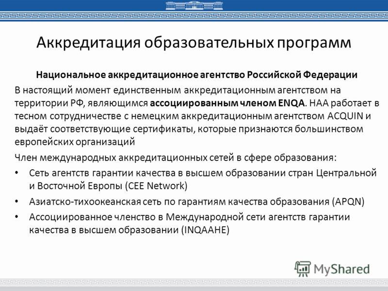 Аккредитация образовательных программ Национальное аккредитационное агентство Российской Федерации В настоящий момент единственным аккредитационным агентством на территории РФ, являющимся ассоциированным членом ENQA. НАА работает в тесном сотрудничес