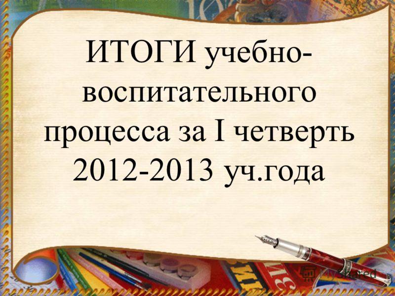 ИТОГИ учебно- воспитательного процесса за I четверть 2012-2013 уч.года