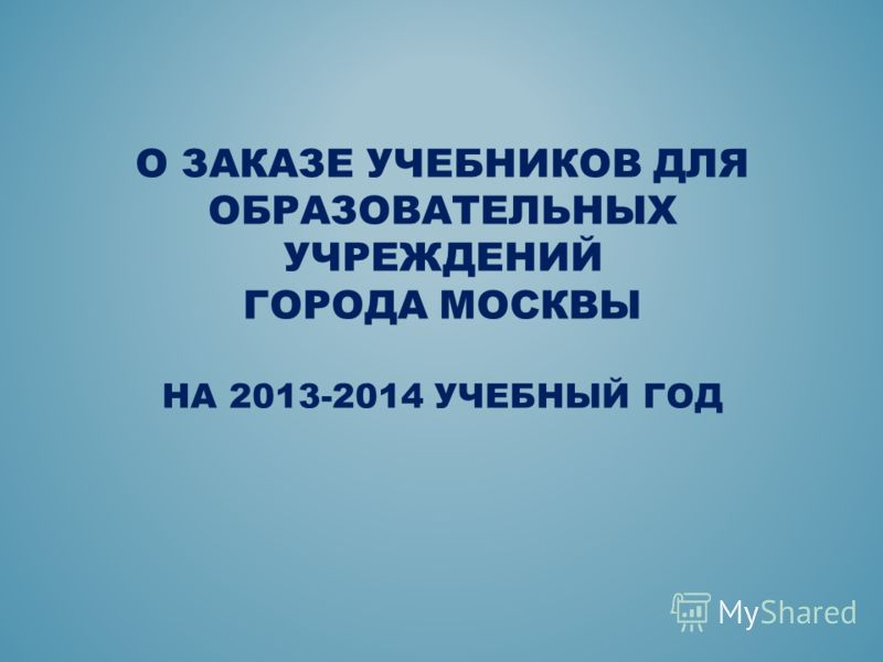 О ЗАКАЗЕ УЧЕБНИКОВ ДЛЯ ОБРАЗОВАТЕЛЬНЫХ УЧРЕЖДЕНИЙ ГОРОДА МОСКВЫ НА 2013-2014 УЧЕБНЫЙ ГОД