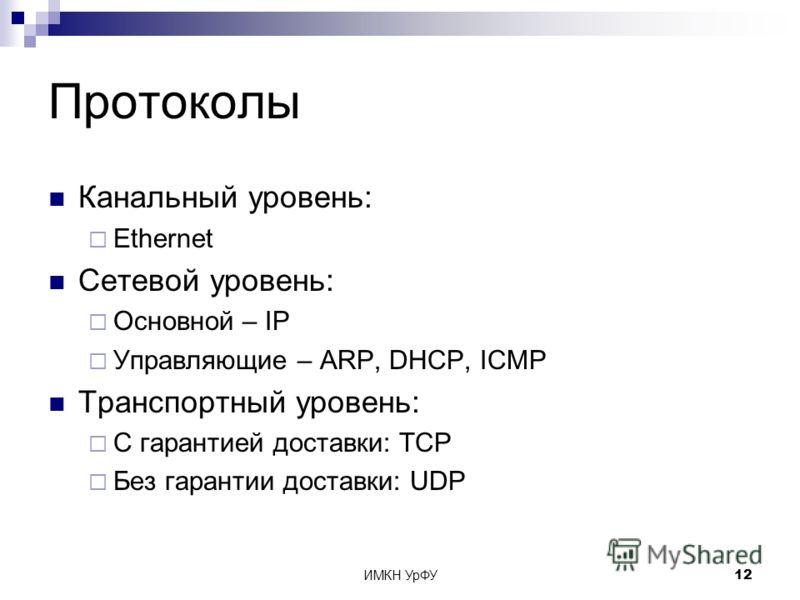 ИМКН УрФУ12 Протоколы Канальный уровень: Ethernet Сетевой уровень: Основной – IP Управляющие – ARP, DHCP, ICMP Транспортный уровень: С гарантией доставки: TCP Без гарантии доставки: UDP