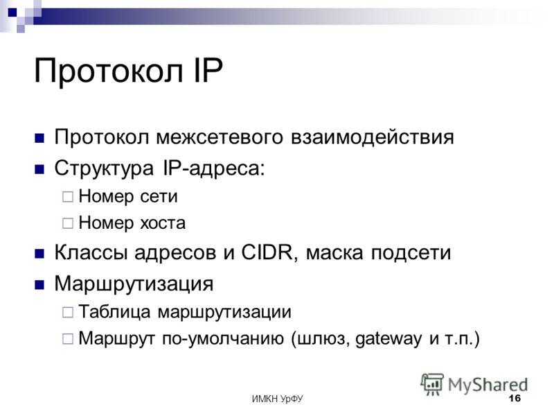 ИМКН УрФУ16 Протокол IP Протокол межсетевого взаимодействия Структура IP-адреса: Номер сети Номер хоста Классы адресов и CIDR, маска подсети Маршрутизация Таблица маршрутизации Маршрут по-умолчанию (шлюз, gateway и т.п.)