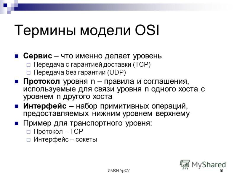ИМКН УрФУ8 Термины модели OSI Сервис – что именно делает уровень Передача с гарантией доставки (TCP) Передача без гарантии (UDP) Протокол уровня n – правила и соглашения, используемые для связи уровня n одного хоста с уровнем n другого хоста Интерфей