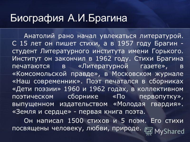 Биография А.И.Брагина Анатолий Иванович Брагин родился в 1935 году в деревне Пашково Веневского района Тульской области в семье колхозника, детство его прошло в тяжелое для страны время- оно совпало с Великой Отечественной войной. С восьми лет он тру