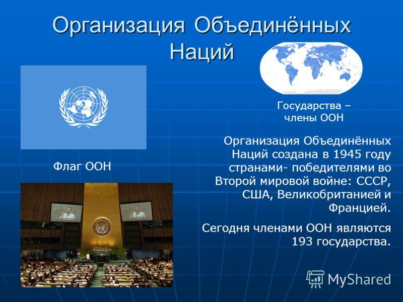 Организация Объединённых Наций Флаг ООН Государства – члены ООН Организация Объединённых Наций создана в 1945 году странами- победителями во Второй мировой войне: СССР, США, Великобританией и Францией. Сегодня членами ООН являются 193 государства.