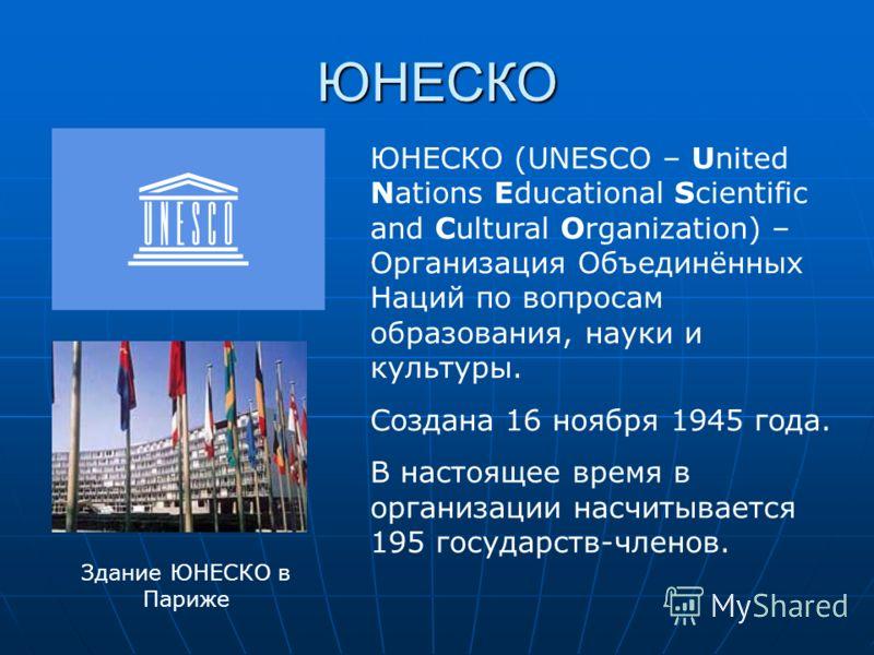 ЮНЕСКО ЮНЕСКО (UNESCO – United Nations Educational Scientific and Cultural Organization) – Организация Объединённых Наций по вопросам образования, науки и культуры. Создана 16 ноября 1945 года. В настоящее время в организации насчитывается 195 госуда