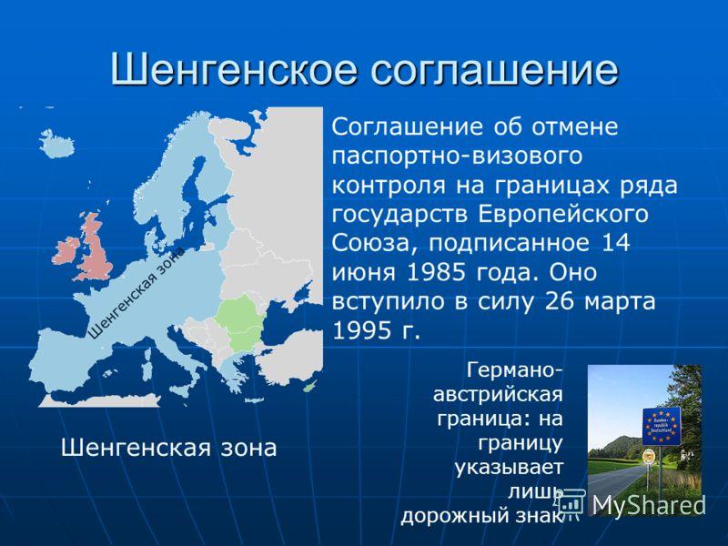 Шенгенское соглашение Соглашение об отмене паспортно-визового контроля на границах ряда государств Европейского Союза, подписанное 14 июня 1985 года. Оно вступило в силу 26 марта 1995 г. Шенгенская зона Германо- австрийская граница: на границу указыв