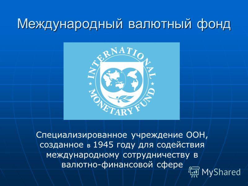 Международный валютный фонд Специализированное учреждение ООН, созданное в 1945 году для содействия международному сотрудничеству в валютно-финансовой сфере