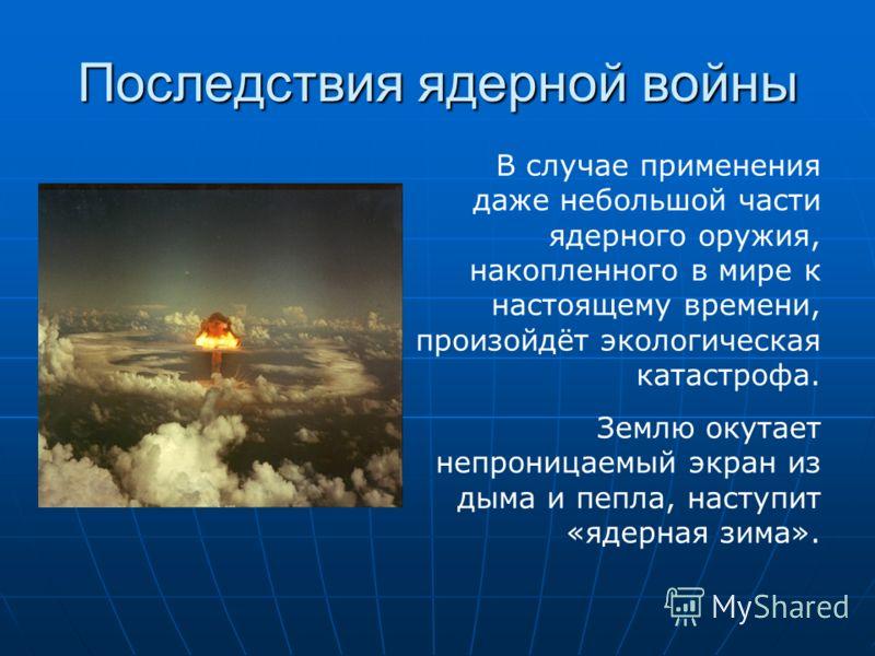 Последствия ядерной войны В случае применения даже небольшой части ядерного оружия, накопленного в мире к настоящему времени, произойдёт экологическая катастрофа. Землю окутает непроницаемый экран из дыма и пепла, наступит «ядерная зима».