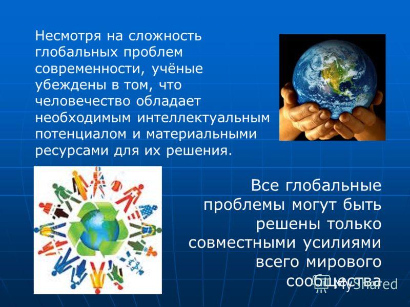 Несмотря на сложность глобальных проблем современности, учёные убеждены в том, что человечество обладает необходимым интеллектуальным потенциалом и материальными ресурсами для их решения. Все глобальные проблемы могут быть решены только совместными у