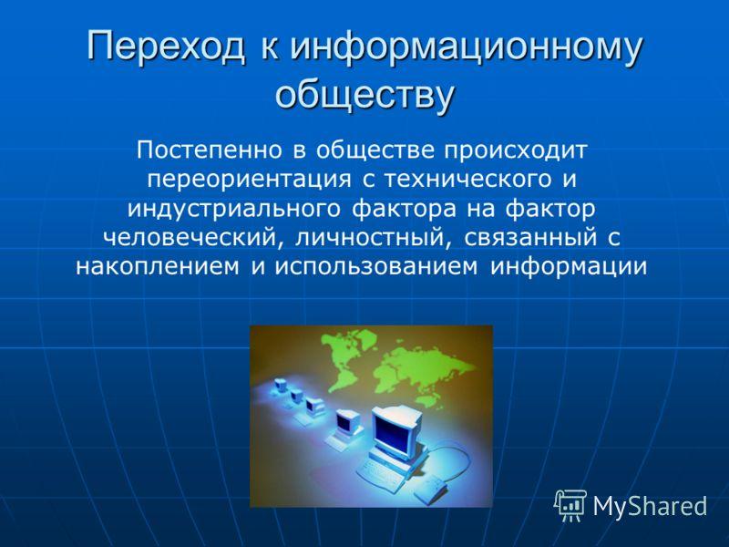 Переход к информационному обществу Постепенно в обществе происходит переориентация с технического и индустриального фактора на фактор человеческий, личностный, связанный с накоплением и использованием информации