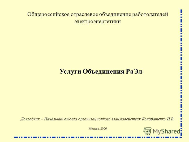 Общероссийское отраслевое объединение работодателей электроэнергетики Услуги Объединения РаЭл Докладчик – Начальник отдела организационного взаимодействия Кондратенко И.В. Москва, 2006