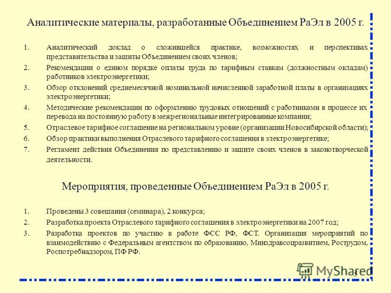 5 Аналитические материалы, разработанные Объединением РаЭл в 2005 г. 1.Аналитический доклад о сложившейся практике, возможностях и перспективах представительства и защиты Объединением своих членов; 2.Рекомендации о едином порядке оплаты труда по тари