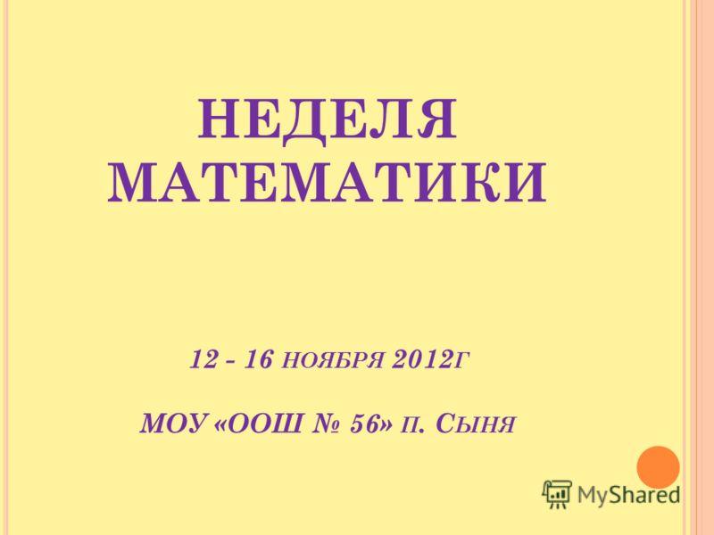 НЕДЕЛЯ МАТЕМАТИКИ 12 - 16 НОЯБРЯ 2012 Г МОУ «ООШ 56» П. С ЫНЯ