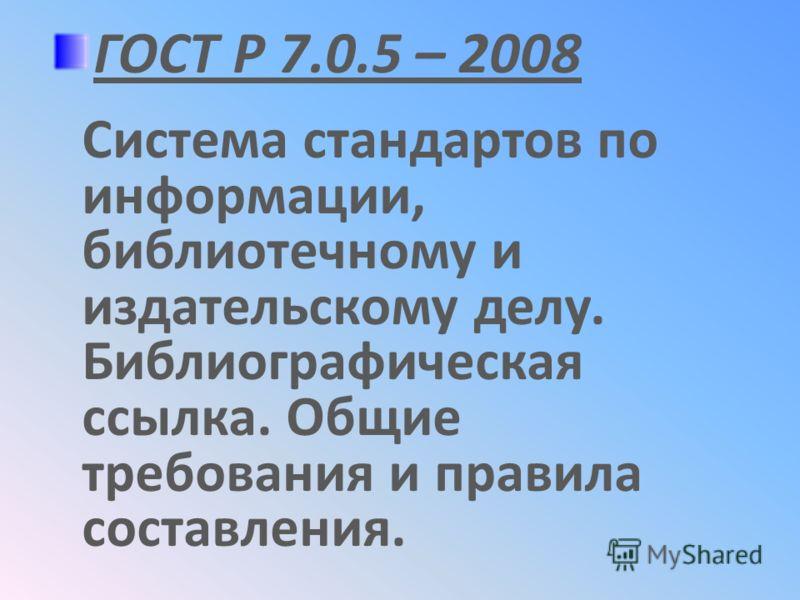 ГОСТ Р 7.0.5 – 2008 Система стандартов по информации, библиотечному и издательскому делу. Библиографическая ссылка. Общие требования и правила составления.