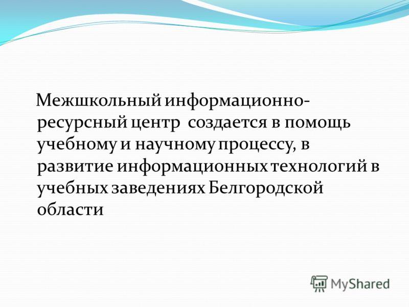 Межшкольный информационно- ресурсный центр создается в помощь учебному и научному процессу, в развитие информационных технологий в учебных заведениях Белгородской области