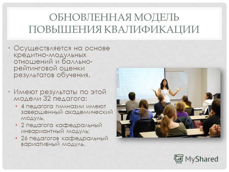 ОБНОВЛЕННАЯ МОДЕЛЬ ПОВЫШЕНИЯ КВАЛИФИКАЦИИ Осуществляется на основе кредитно-модульных отношений и балльно- рейтинговой оценки результатов обучения. Имеют результаты по этой модели 32 педагога: 4 педагога гимназии имеют завершенный академический модул