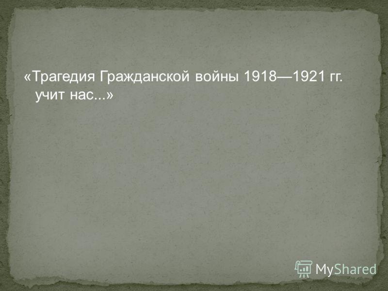 «Трагедия Гражданской войны 19181921 гг. учит нас...»