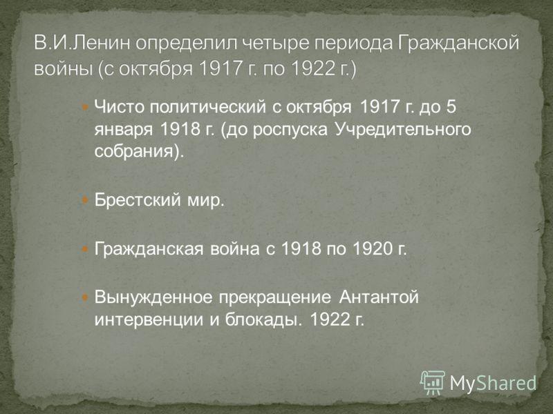 Чисто политический с октября 1917 г. до 5 января 1918 г. (до роспуска Учредительного собрания). Брестский мир. Гражданская война с 1918 по 1920 г. Вынужденное прекращение Антантой интервенции и блокады. 1922 г.