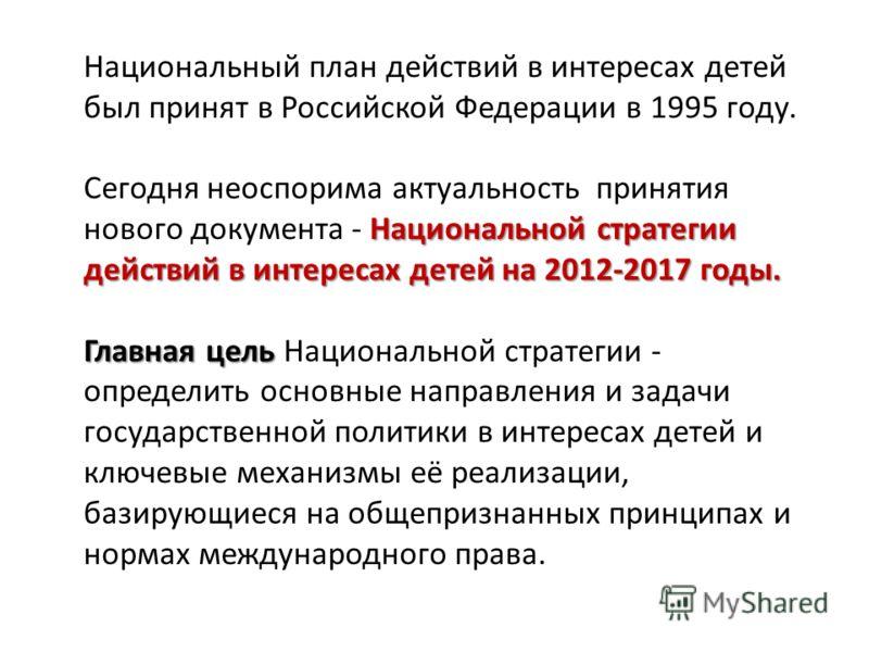Национальный план действий в интересах детей был принят в Российской Федерации в 1995 году. Национальной стратегии действий в интересах детей на 2012-2017 годы. Сегодня неоспорима актуальность принятия нового документа - Национальной стратегии действ