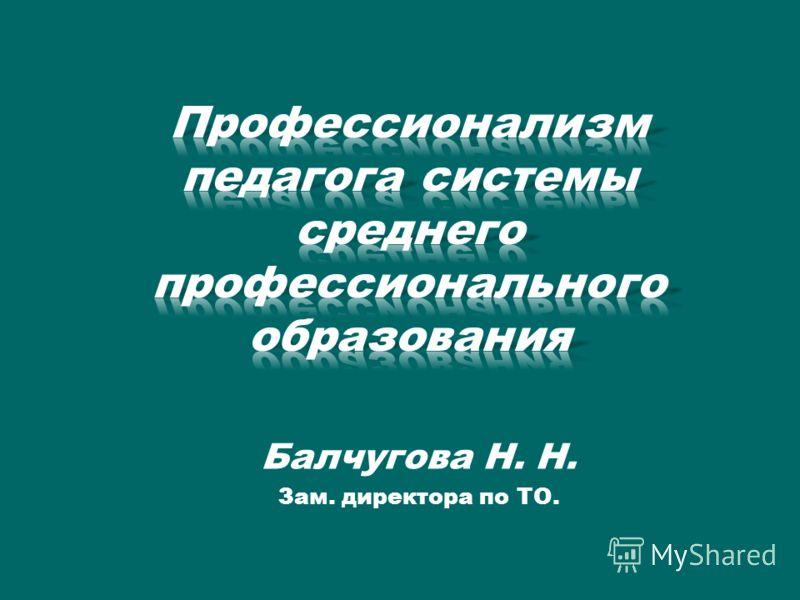Балчугова Н. Н. Зам. директора по ТО.