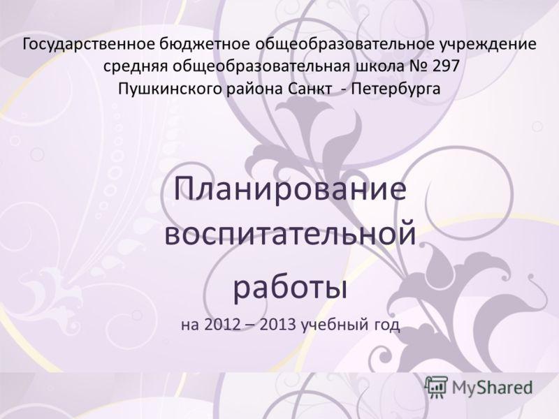 Государственное бюджетное общеобразовательное учреждение средняя общеобразовательная школа 297 Пушкинского района Санкт - Петербурга Планирование воспитательной работы на 2012 – 2013 учебный год