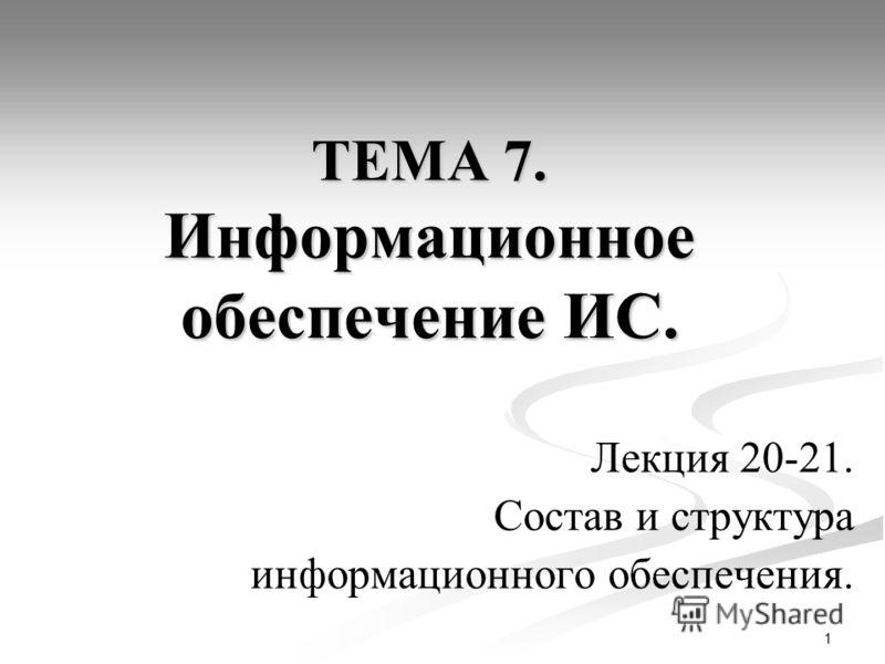 1 ТЕМА 7. Информационное обеспечение ИС. Лекция 20-21. Состав и структура информационного обеспечения.