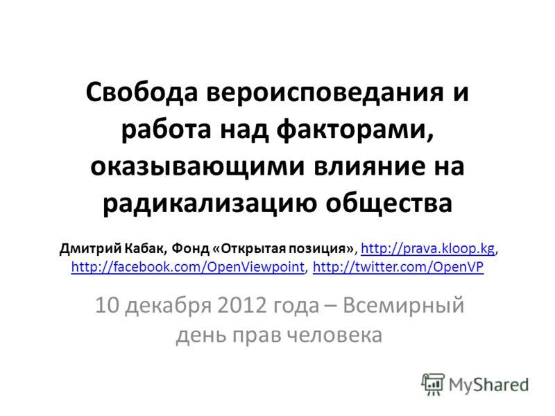 Свобода вероисповедания и работа над факторами, оказывающими влияние на радикализацию общества Дмитрий Кабак, Фонд «Открытая позиция», http://prava.kloop.kg, http://facebook.com/OpenViewpoint, http://twitter.com/OpenVPhttp://prava.kloop.kg http://fac