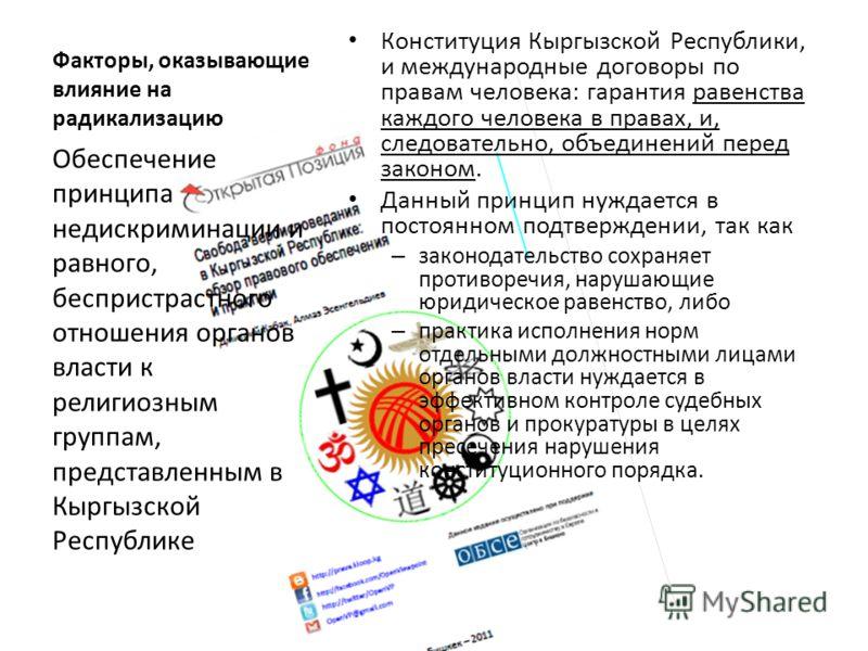 Факторы, оказывающие влияние на радикализацию Конституция Кыргызской Республики, и международные договоры по правам человека: гарантия равенства каждого человека в правах, и, следовательно, объединений перед законом. Данный принцип нуждается в постоя