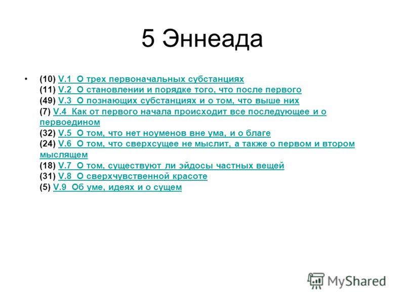 5 Эннеада (10) V.1 О трех первоначальных субстанциях (11) V.2 О становлении и порядке того, что после первого (49) V.3 О познающих субстанциях и о том, что выше них (7) V.4 Как от первого начала происходит все последующее и о первоедином (32) V.5 О т