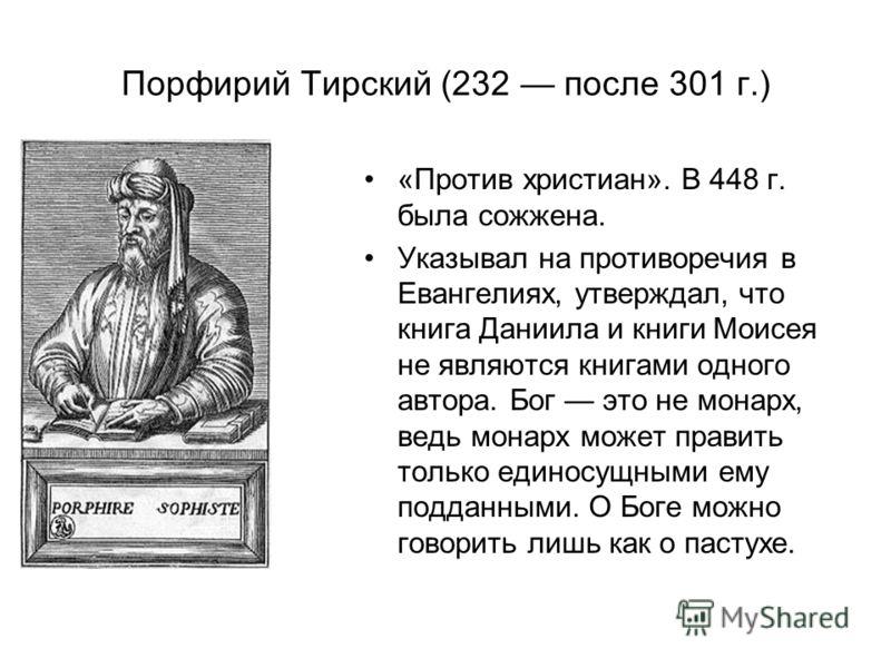 Порфирий Тирский (232 после 301 г.) «Против христиан». В 448 г. была сожжена. Указывал на противоречия в Евангелиях, утверждал, что книга Даниила и книги Моисея не являются книгами одного автора. Бог это не монарх, ведь монарх может править только ед